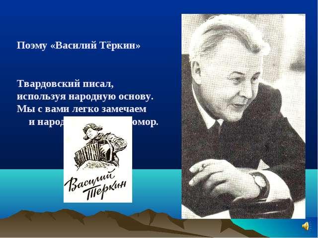 Поэму «Василий Тёркин» Твардовский писал, используя народную основу. Мы с вам...