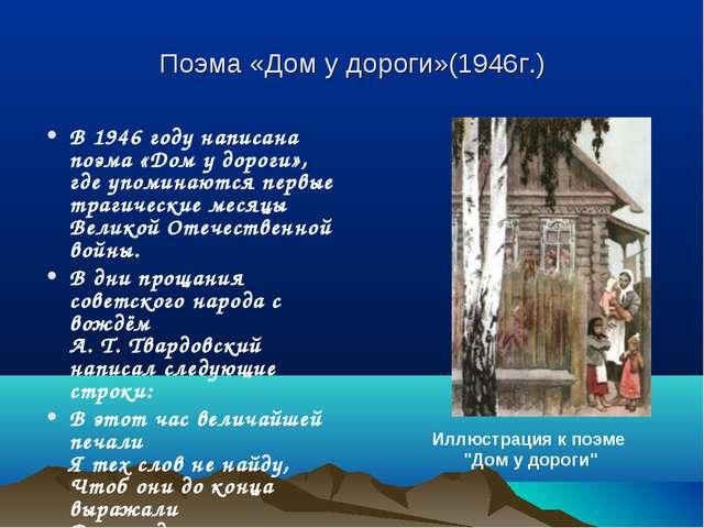 Поэма «Дом у дороги»(1946г.) В 1946 году написана поэма «Дом у дороги», где у...