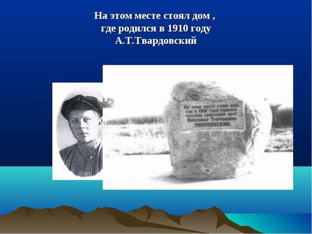 На этом месте стоял дом , где родился в 1910 году А.Т.Твардовский