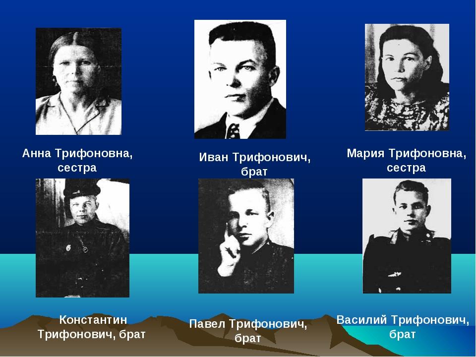 Анна Трифоновна, сестра Мария Трифоновна, сестра Иван Трифонович, брат Конста...