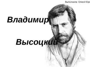Владимир Высоцкий Автор: Олеся Юрова Владимир Высоцкий Выполнила: Олеся Юрова