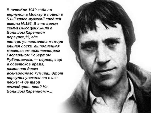 В октябре 1949 года он вернулся в Москву и пошел в 5-ый класс мужской средней...
