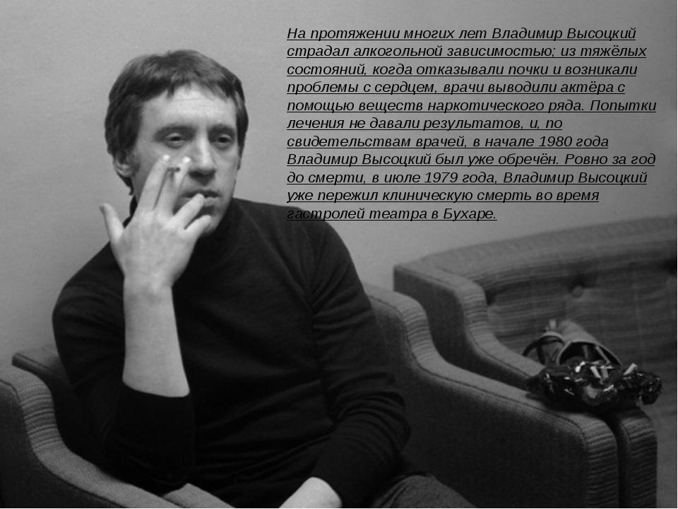 На протяжении многих лет Владимир Высоцкий страдалалкогольной зависимостью;...