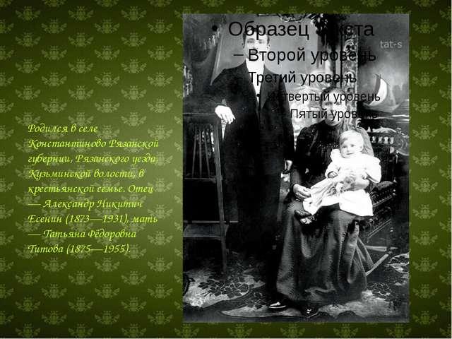 Родился в селе Константиново Рязанской губернии, Рязанского уезда, Кузьминск...