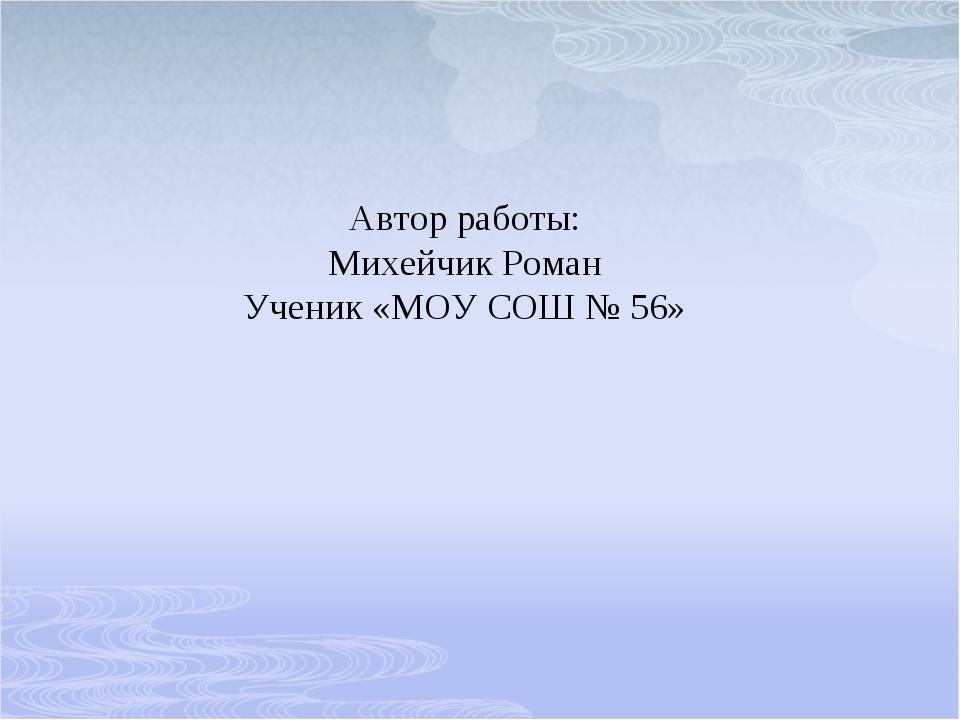 Автор работы: Михейчик Роман Ученик «МОУ СОШ № 56»