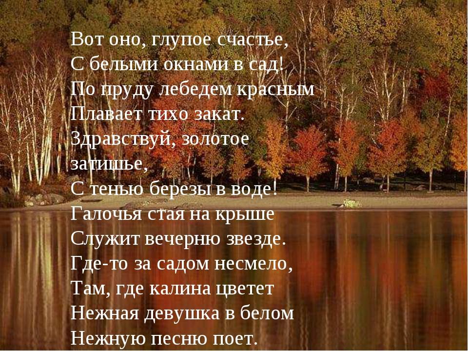 Вот оно, глупое счастье, С белыми окнами в сад! По пруду лебедем красным Плав...