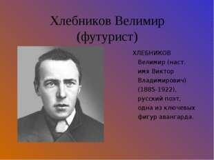 Хлебников Велимир (футурист) ХЛЕБНИКОВ Велимир (наст. имя Виктор Владимирович