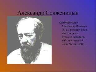 Александр Солженицын СОЛЖЕНИЦЫН Александр Исаевич (р. 11 декабря 1918, Кислов