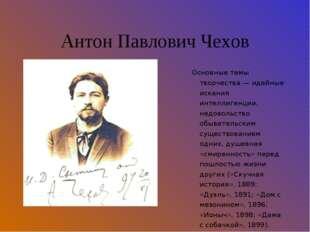 Антон Павлович Чехов Основные темы творчества — идейные искания интеллигенции