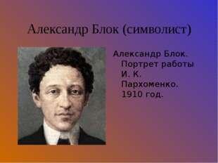 Александр Блок (символист) Александр Блок. Портрет работы И. К. Пархоменко. 1