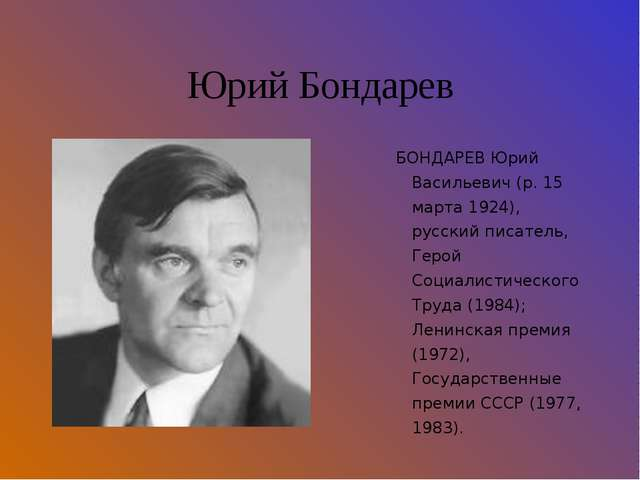 Юрий Бондарев БОНДАРЕВ Юрий Васильевич (р. 15 марта 1924), русский писатель,...