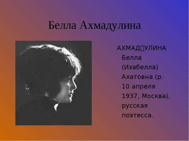 Белла Ахмадулина АХМАĘУЛИНА Белла (Изабелла) Ахатовна (р. 10 апреля 1937, Мо...