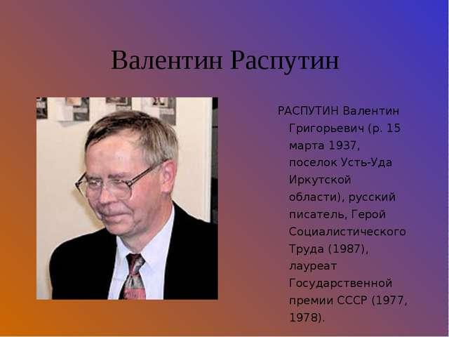 Валентин Распутин РАСПУТИН Валентин Григорьевич (р. 15 марта 1937, поселок Ус...