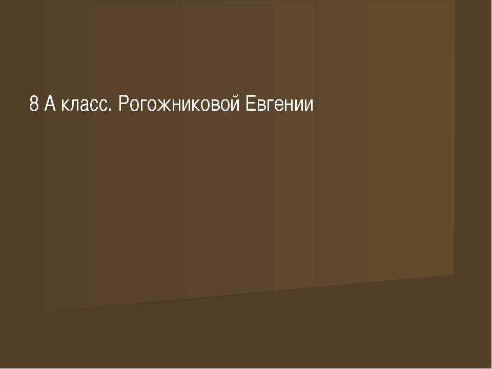 8 А класс. Рогожниковой Евгении