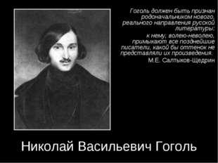 Николай Васильевич Гоголь Гоголь должен быть признан родоначальником нового,