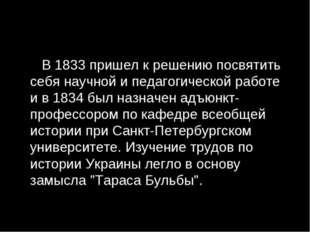 В 1833 пришел к решению посвятить себя научной и педагогической работе и в 1
