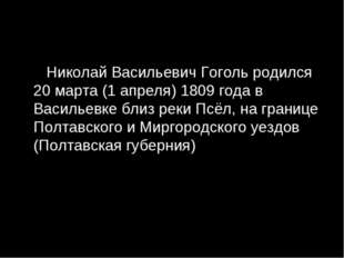 Николай Васильевич Гоголь родился 20 марта (1 апреля) 1809 года в Васильевке
