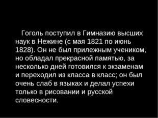 Гоголь поступил в Гимназию высших наук в Нежине (с мая 1821 по июнь 1828). О