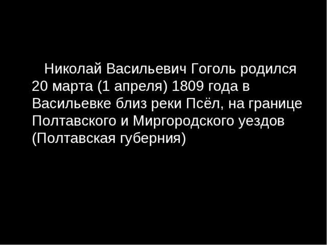 Николай Васильевич Гоголь родился 20 марта (1 апреля) 1809 года в Васильевке...
