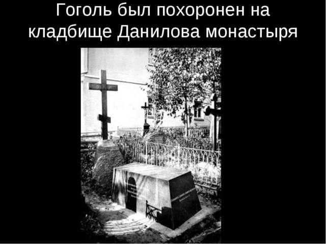 Гоголь был похоронен на кладбище Данилова монастыря