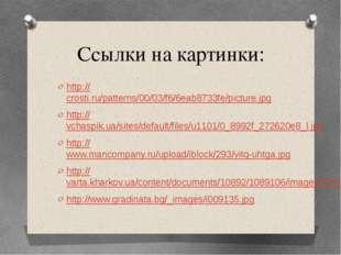 Ссылки на картинки: http://crosti.ru/patterns/00/03/f6/6eab8733fe/picture.jpg