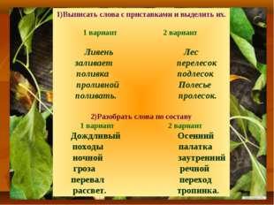 1)Выписать слова с приставками и выделить их. 1 вариант 2 вариант Ливень Лес