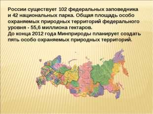 России существует 102 федеральных заповедника и 42 национальных парка. Общая