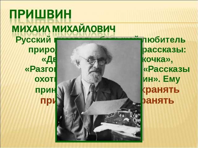 Русский писатель, большой любитель природы. Его известные рассказы: «Двойной...