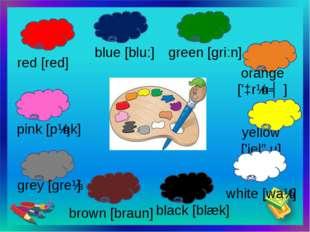 yellow ['jeləu] red [red] blue [blu:] green [gri:n] orange ['ɔrɪnʤ] white [w