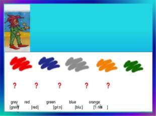 ? ? ? ? ? grey  red green blue orange [greɪ] [red] [gri:n] [blu:] ['ɔrɪnʤ]