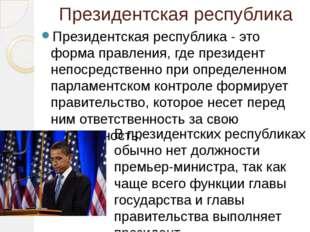 Президентская республика Президентская республика - это форма правления, где