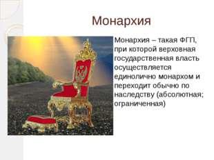Монархия Монархия – такая ФГП, при которой верховная государственная власть