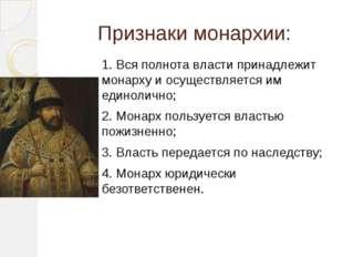 Признаки монархии: 1. Вся полнота власти принадлежит монарху и осуществляется