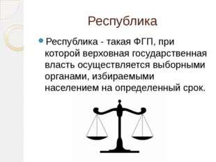 Республика Республика - такая ФГП, при которой верховная государственная влас