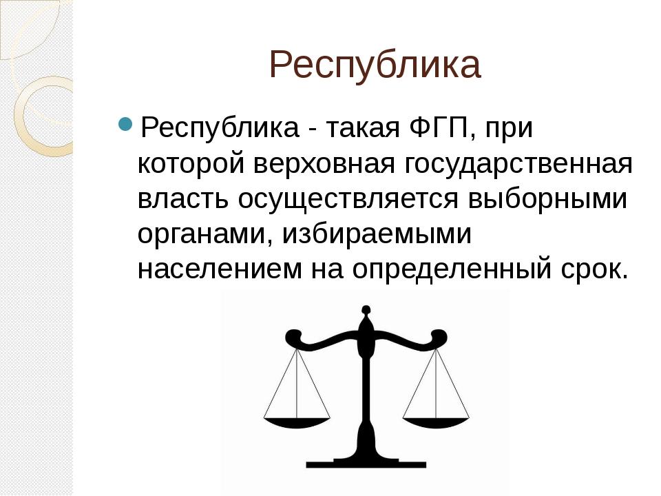 Республика Республика - такая ФГП, при которой верховная государственная влас...