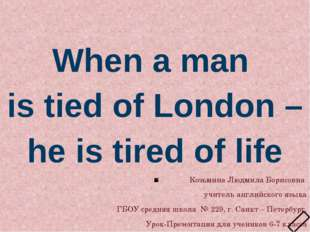 When a man is tied of London – he is tired of life Козьмина Людмила Борисовн