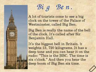 Big Ben. A lot of tourists come to see a big clock on the tower of the Palace