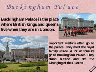 Buckingham Palace Important visitors often go to the palace. They meet the ro