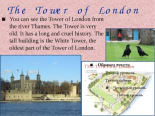 The Tower of London You can see the Tower of London from the river Thames. Th
