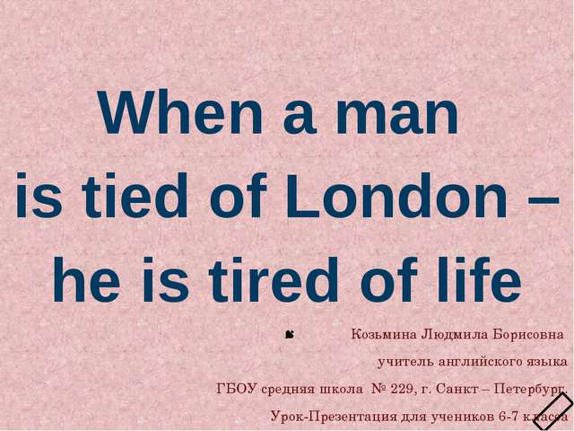 When a man is tied of London – he is tired of life Козьмина Людмила Борисовн...
