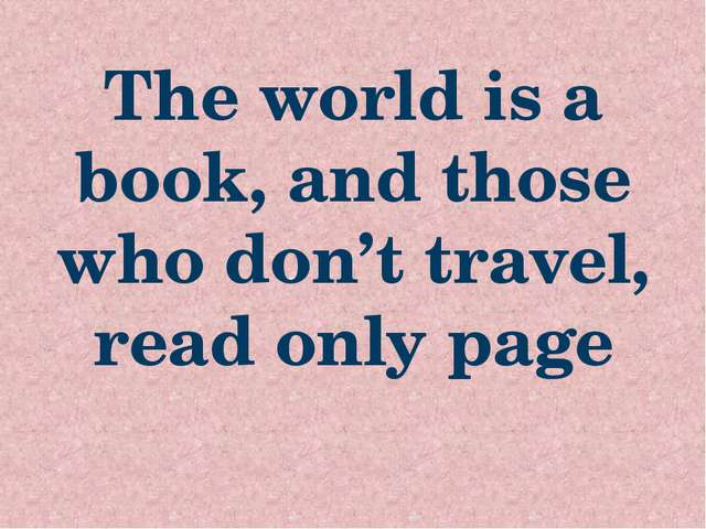 The world is a book, and those who don't travel, read only page