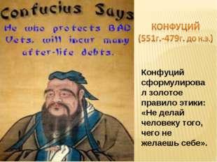 Конфуций сформулировал золотое правило этики: «Не делай человеку того, чего н