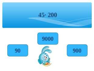 45· 200 9000 90 900