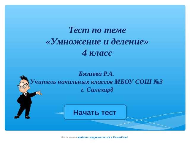 Тест по теме «Умножение и деление» 4 класс Бязиева Р.А. Учитель начальных кл...