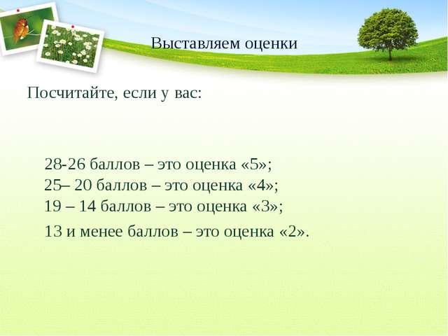 Выставляем оценки Посчитайте, если у вас: 28-26 баллов – это оценка «5»; 25–...
