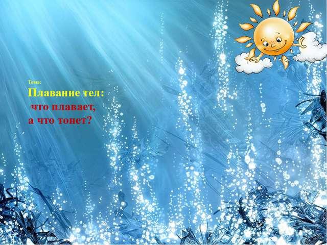 Тема: Плавание тел: что плавает, а что тонет?