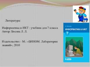 Литература: Информатикаи ИКТ : учебник для 7класса Автор: Босова Л. Л. Изд