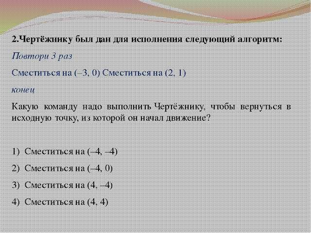 2.Чертёжнику был дан для исполнения следующий алгоритм: Повтори 3 раз Сместит...
