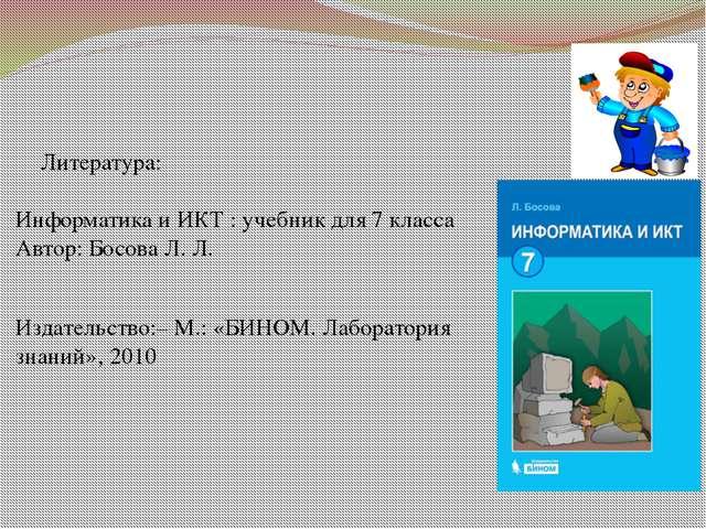 Литература: Информатикаи ИКТ : учебник для 7класса Автор: Босова Л. Л. Изд...