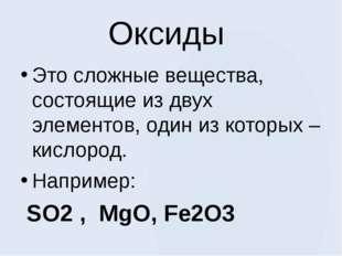 Оксиды Это сложные вещества, состоящие из двух элементов, один из которых – к